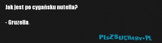 Jak jest po cygańsku nutella?  - Gruzella.