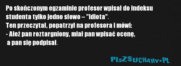 """Po skończonym egzaminie profesor wpisał do indeksu  studenta tylko jedno słowo – """"Idiota"""". Ten przeczytał, popatrzył na profesora i mówi: - Ależ pan roztargniony, miał pan wpisać ocenę,  a pan się podpisał."""