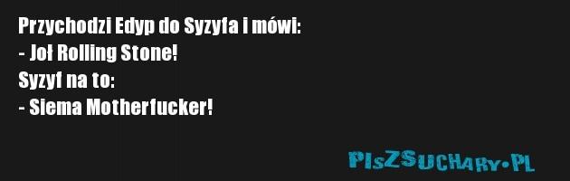 Przychodzi Edyp do Syzyfa i mówi: - Joł Rolling Stone! Syzyf na to: - Siema Motherfucker!