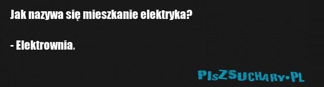 Jak nazywa się mieszkanie elektryka?  - Elektrownia.