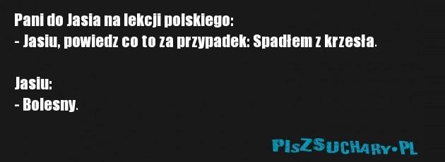 Pani do Jasia na lekcji polskiego: - Jasiu, powiedz co to za przypadek: Spadłem z krzesła.  Jasiu: - Bolesny.