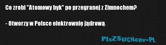"""Co zrobi """"Atomowy byk"""" po przegranej z Zimnochem?  - Otworzy w Polsce elektrownię jądrową."""