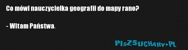 Co mówi nauczycielka geografii do mapy rano?  - Witam Państwa.