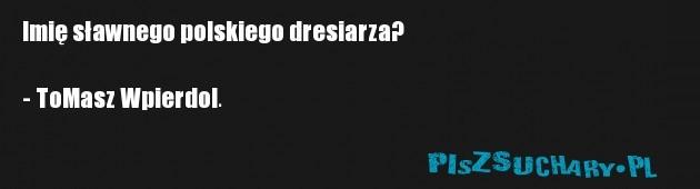 Imię sławnego polskiego dresiarza?   - ToMasz Wpierdol.