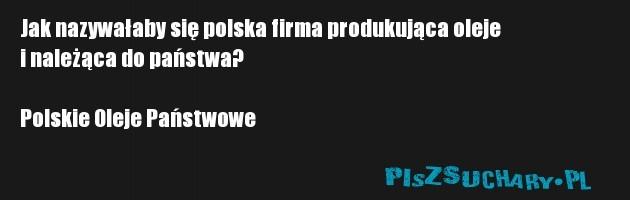 Jak nazywałaby się polska firma produkująca oleje i należąca do państwa?  Polskie Oleje Państwowe