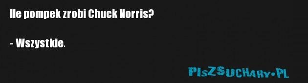 Ile pompek zrobi Chuck Norris?  - Wszystkie.