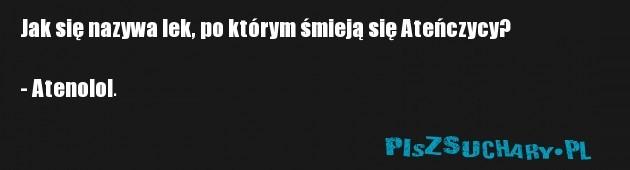Jak się nazywa lek, po którym śmieją się Ateńczycy?  - Atenolol.