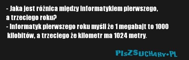 - Jaka jest różnica między informatykiem pierwszego,  a trzeciego roku? - Informatyk pierwszego roku myśli że 1 megabajt to 1000  kilobitów, a trzeciego że kilometr ma 1024 metry.