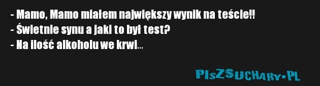 - Mamo, Mamo miałem największy wynik na teście!! - Świetnie synu a jaki to był test? - Na ilość alkoholu we krwi...