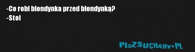 -Co robi blondynka przed blondynką? -Stoi