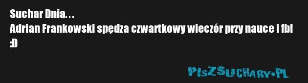 Suchar Dnia. . .  Adrian Frankowski spędza czwartkowy wieczór przy nauce i fb! :D