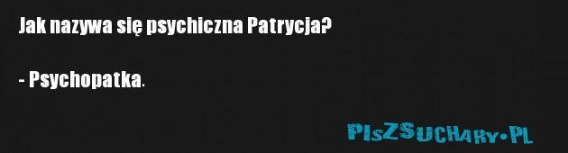 Jak nazywa się psychiczna Patrycja?  - Psychopatka.