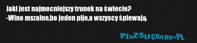Jaki jest najmocniejszy trunek na świecie? -Wino mszalne,bo jeden pije,a wszyscy śpiewają.