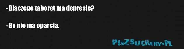 - Dlaczego taboret ma depresje?  - Bo nie ma oparcia.