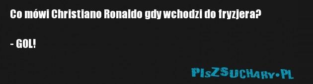 Co mówi Christiano Ronaldo gdy wchodzi do fryzjera?  - GOL!