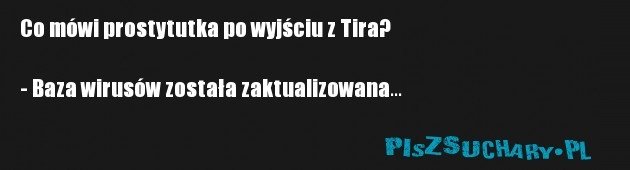 Co mówi prostytutka po wyjściu z Tira?  - Baza wirusów została zaktualizowana...