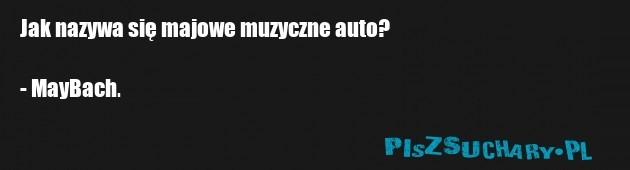 Jak nazywa się majowe muzyczne auto?  - MayBach.