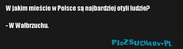 W jakim mieście w Polsce są najbardziej otyli ludzie?  - W Wałbrzuchu.