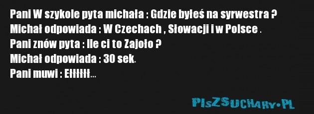 Pani W szykole pyta michała : Gdzie byłeś na syrwestra ? Michał odpowiada : W Czechach , Słowacji i w Polsce .  Pani znów pyta : Ile ci to Zajoło ? Michał odpowiada : 30 sek. Pani muwi : Ełłłłłł...