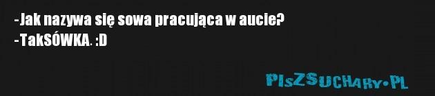 -Jak nazywa się sowa pracująca w aucie? -TakSÓWKA. :D