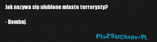 Jak nazywa się ulubione miasto terrorysty?  - Bombaj.