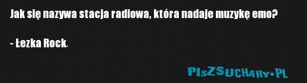 Jak się nazywa stacja radiowa, która nadaje muzykę emo?  - Łezka Rock.