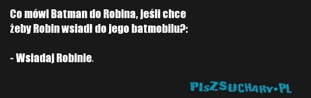 Co mówi Batman do Robina, jeśli chce  żeby Robin wsiadł do jego batmobilu?:  - Wsiadaj Robinie.