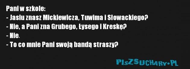 Pani w szkole: - Jasiu znasz Mickiewicza, Tuwima i Słowackiego? - Nie, a Pani zna Grubego, Łysego i Kreskę?  - Nie.  - To co mnie Pani swoją bandą straszy?