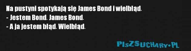 Na pustyni spotykają się James Bond i wielbłąd. - Jestem Bond. James Bond. - A ja jestem błąd. Wielbłąd.
