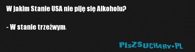 W jakim Stanie USA nie piję się Alkoholu?  - W stanie trzeźwym.