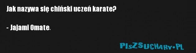 Jak nazywa się chiński uczeń karate?  - Jajami Omate.