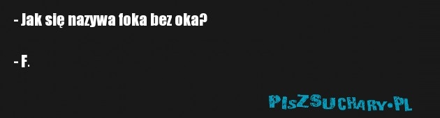 - Jak się nazywa foka bez oka?   - F.