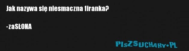 Jak nazywa się niesmaczna firanka?  -zaSŁONA