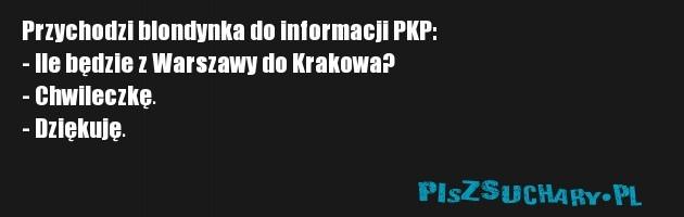 Przychodzi blondynka do informacji PKP: - Ile będzie z Warszawy do Krakowa? - Chwileczkę. - Dziękuję.