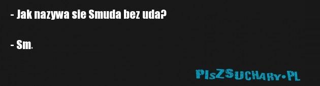 - Jak nazywa sie Smuda bez uda?   - Sm.