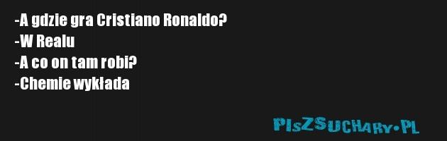 -A gdzie gra Cristiano Ronaldo? -W Realu -A co on tam robi? -Chemie wykłada