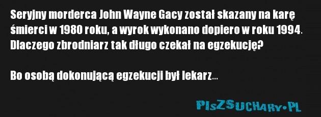 Seryjny morderca John Wayne Gacy został skazany na karę śmierci w 1980 roku, a wyrok wykonano dopiero w roku 1994. Dlaczego zbrodniarz tak długo czekał na egzekucję?  Bo osobą dokonującą egzekucji był lekarz...