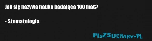 Jak się nazywa nauka badająca 100 mat?  - Stomatologia.