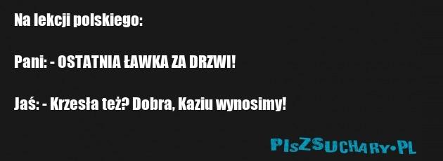 Na lekcji polskiego:  Pani: - OSTATNIA ŁAWKA ZA DRZWI!  Jaś: - Krzesła też? Dobra, Kaziu wynosimy!