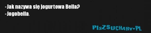 -Jak nazywa się jogurtowa Bella? -Jogobella.
