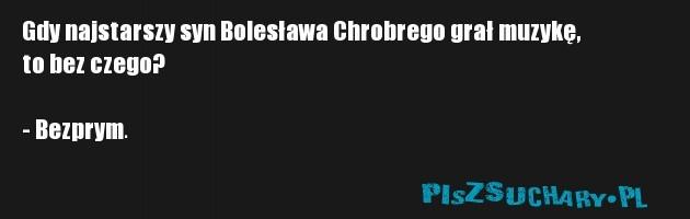 Gdy najstarszy syn Bolesława Chrobrego grał muzykę, to bez czego?  - Bezprym.