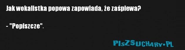 """Jak wokalistka popowa zapowiada, że zaśpiewa?  - """"Popiszcze""""."""