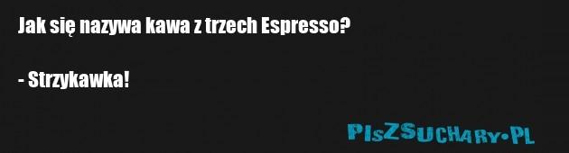 Jak się nazywa kawa z trzech Espresso?  - Strzykawka!
