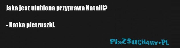 Jaka jest ulubiona przyprawa Natalii?  - Natka pietruszki.