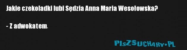 Jakie czekoladki lubi Sędzia Anna Maria Wesołowska?  - Z adwokatem.