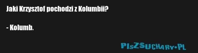 Jaki Krzysztof pochodzi z Kolumbii?  - Kolumb.