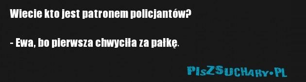 Wiecie kto jest patronem policjantów?  - Ewa, bo pierwsza chwyciła za pałkę.