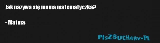 Jak nazywa się mama matematyczka?  - Matma.