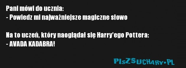 Pani mówi do ucznia: - Powiedz mi najważniejsze magiczne słowo  Na to uczeń, który naoglądał się Harry'ego Pottera: - AVADA KADABRA!