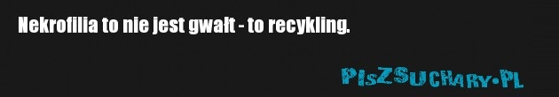 Nekrofilia to nie jest gwałt - to recykling.